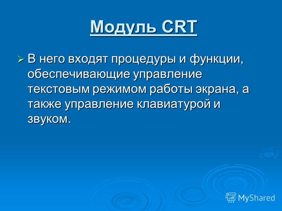 Модуль CRT Модуль CRT В него входят процедуры и функции, обеспечивающие управление текстовым режимом работы экрана, а также управление клавиатурой и звуком. В него входят процедуры и функции, обеспечивающие управление текстовым режимом работы экрана,