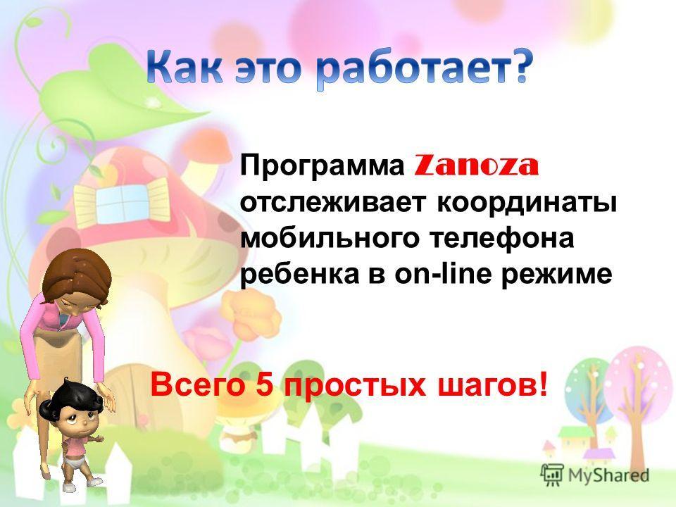 Программа Zanoza отслеживает координаты мобильного телефона ребенка в on-line режиме Всего 5 простых шагов!