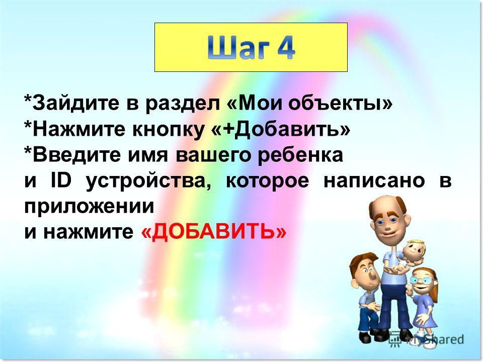 *Зайдите в раздел «Мои объекты» *Нажмите кнопку «+Добавить» *Введите имя вашего ребенка и ID устройства, которое написано в приложении и нажмите «ДОБАВИТЬ»