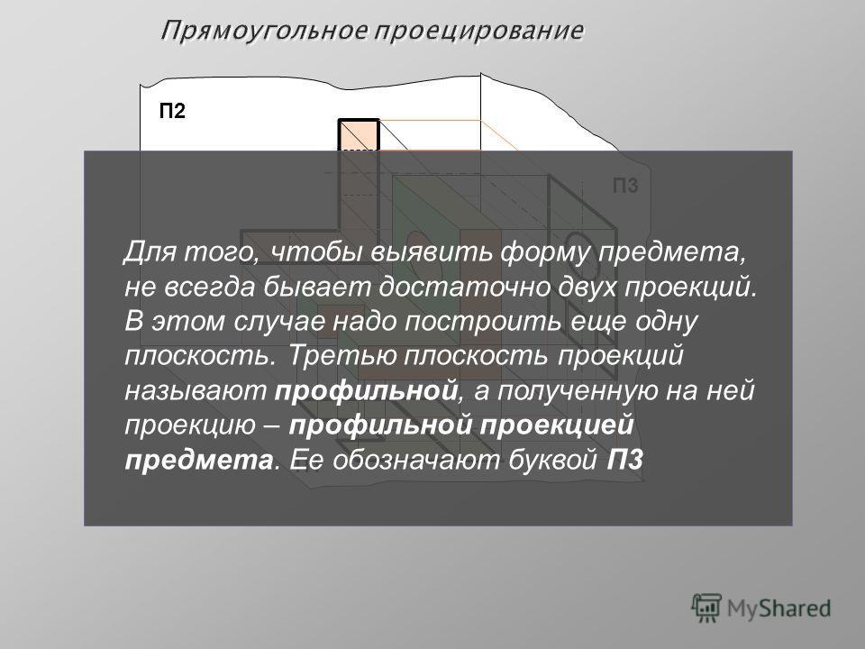 Прямоугольное проецирование П2 П1 П3 Для того, чтобы выявить форму предмета, не всегда бывает достаточно двух проекций. В этом случае надо построить еще одну плоскость. Третью плоскость проекций называют профильной, а полученную на ней проекцию – про