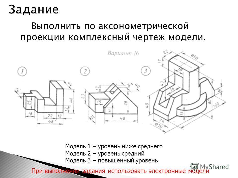 Выполнить по аксонометрической проекции комплексный чертеж модели. Модель 1 – уровень ниже среднего Модель 2 – уровень средний Модель 3 – повышенный уровень При выполнении задания использовать электронные модели