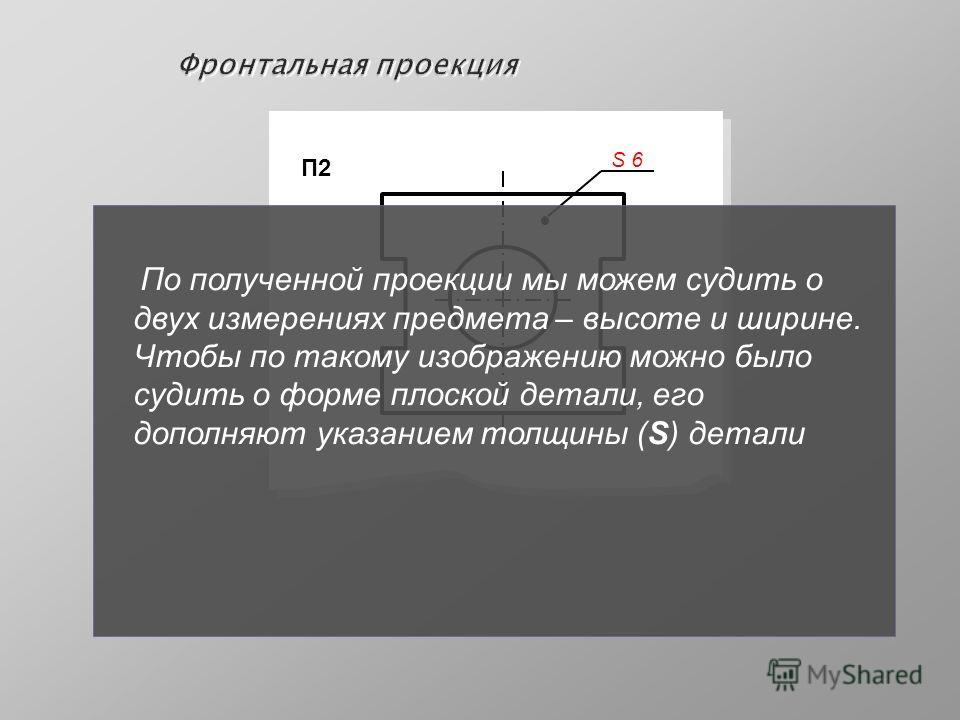 Фронтальная проекция П2 S 6S 6 По полученной проекции мы можем судить о двух измерениях предмета – высоте и ширине. Чтобы по такому изображению можно было судить о форме плоской детали, его дополняют указанием толщины (S) детали