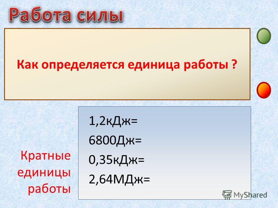 Джоуль – это работа, совершаемая силой в 1Н на перемещении 1 м, если направления силы и перемещения совпадают Как определяется единица работы ? 1,2 к Дж= 6800Дж= 0,35 к Дж= 2,64МДж= Кратные единицы работы