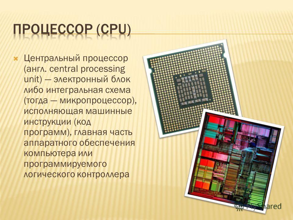 Центральный процессор (англ. central processing unit) электронный блок либо интегральная схема (тогда микропроцессор), исполняющая машинные инструкции (код программ), главная часть аппаратного обеспечения компьютера или программируемого логического к