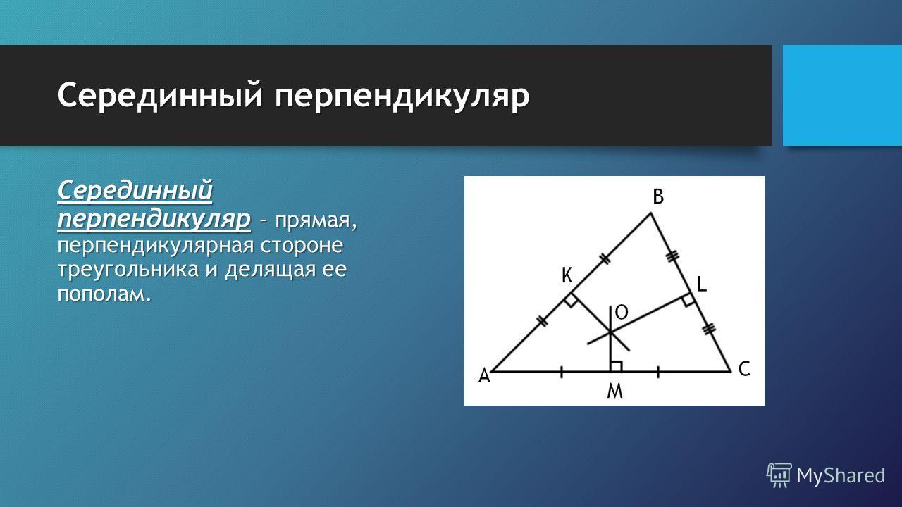 Серединный перпендикуляр Серединный перпендикуляр – прямая, перпендикулярная стороне треугольника и делящая ее пополам.