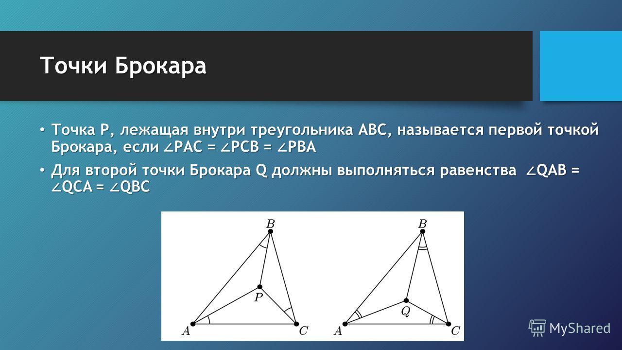Точки Брокара Точка Р, лежащая внутри треугольника АВС, называется первой точкой Брокара, если РАС = РСВ = РВА Точка Р, лежащая внутри треугольника АВС, называется первой точкой Брокара, если РАС = РСВ = РВА Для второй точки Брокара Q должны выполнят
