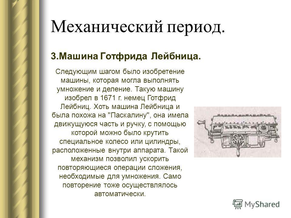 Механический период. 3. Машина Готфрида Лейбница. Следующим шагом было изобретение машины, которая могла выполнять умножение и деление. Такую машину изобрел в 1671 г. немец Готфрид Лейбниц. Хоть машина Лейбница и была похожа на