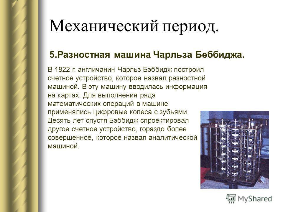 Механический период. 5. Разностная машина Чарльза Беббиджа. В 1822 г. англичанин Чарльз Бэббидж построил счетное устройство, которое назвал разностной машиной. В эту машину вводилась информация на картах. Для выполнения ряда математических операций в