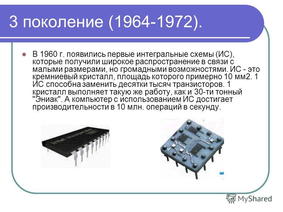 3 поколение (1964-1972). В 1960 г. появились первые интегральные схемы (ИС), которые получили широкое распространение в связи с малыми размерами, но громадными возможностями. ИС - это кремниевый кристалл, площадь которого примерно 10 мм 2. 1 ИС спосо
