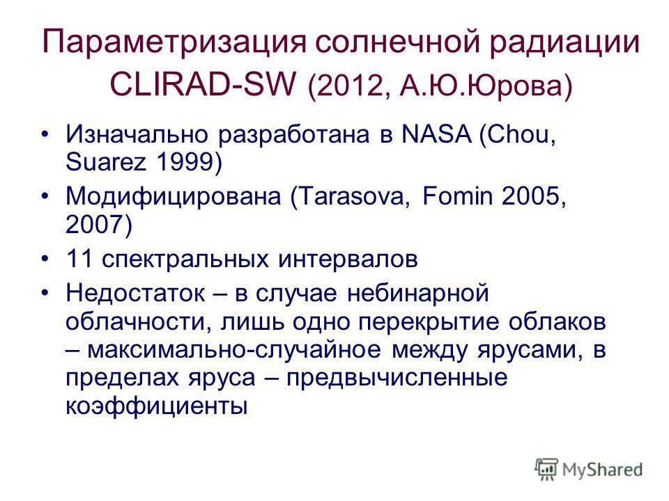 Параметризация солнечной радиации CLIRAD-SW (2012, А.Ю.Юрова) Изначально разработана в NASA (Chou, Suarez 1999) Модифицирована (Tarasova, Fomin 2005, 2007) 11 спектральных интервалов Недостаток – в случае небинарной облачности, лишь одно перекрытие о