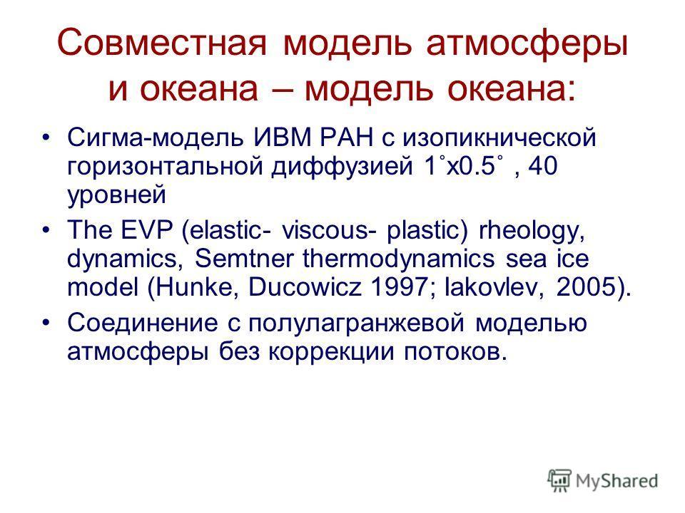 Совместная модель атмосферы и океана – модель океана: Сигма-модель ИВМ РАН с изопикнической горизонтальной диффузией 1˚x0.5˚, 40 уровней The EVP (elastic- viscous- plastic) rheology, dynamics, Semtner thermodynamics sea ice model (Hunke, Ducowicz 199