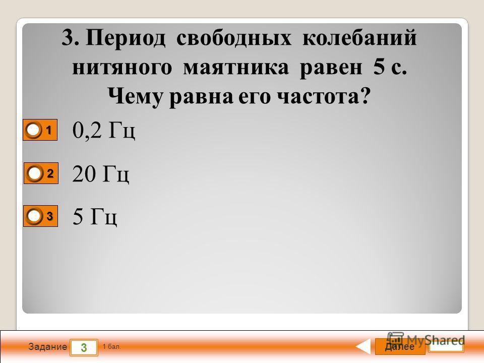 Далее 3 Задание 1 бал. 1111 2222 3333 3. Период свободных колебаний нитяного маятника равен 5 с. Чему равна его частота? 0,2 Гц 20 Гц 5 Гц