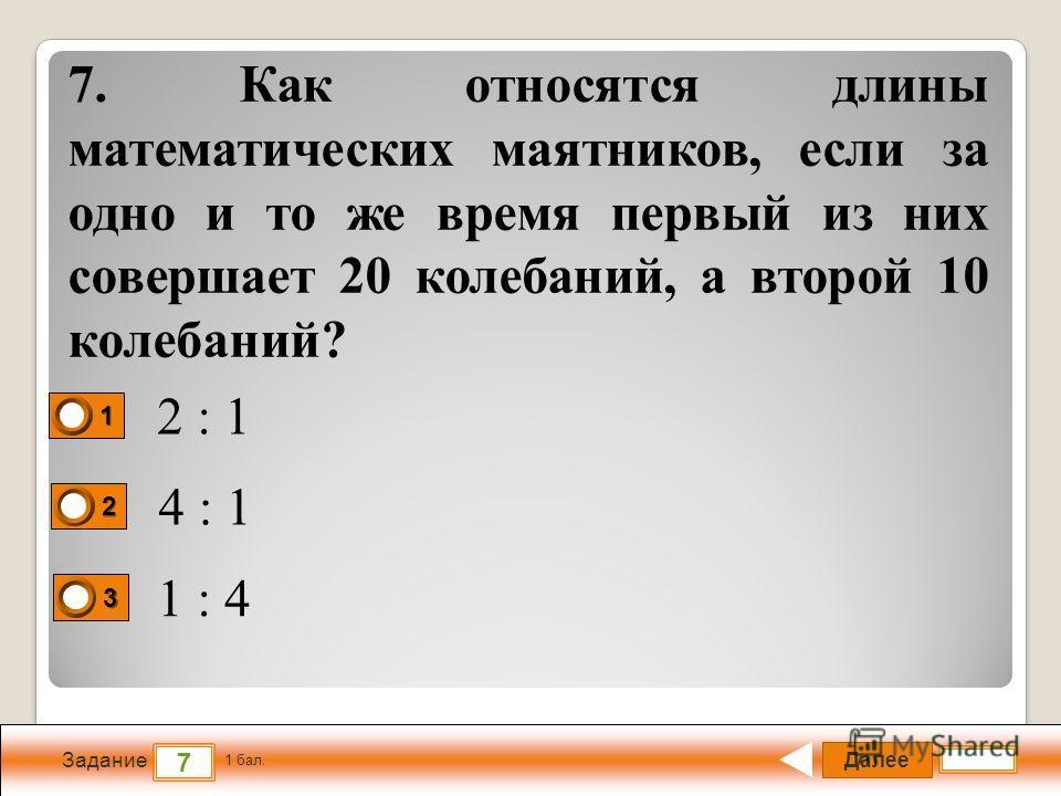 Далее 7 Задание 1 бал. 1111 2222 3333 7. Как относятся длины математических маятников, если за одно и то же время первый из них совершает 20 колебаний, а второй 10 колебаний? 2 : 1 4 : 1 1 : 4