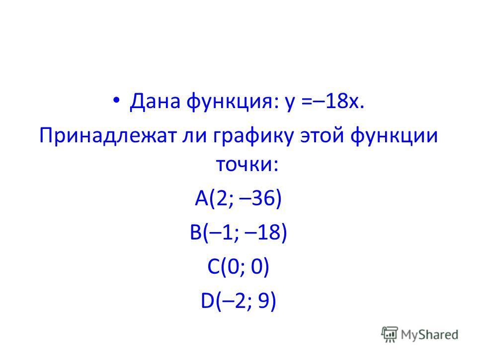 Дана функция: y =–18x. Принадлежат ли графику этой функции точки: A(2; –36) B(–1; –18) C(0; 0) D(–2; 9)
