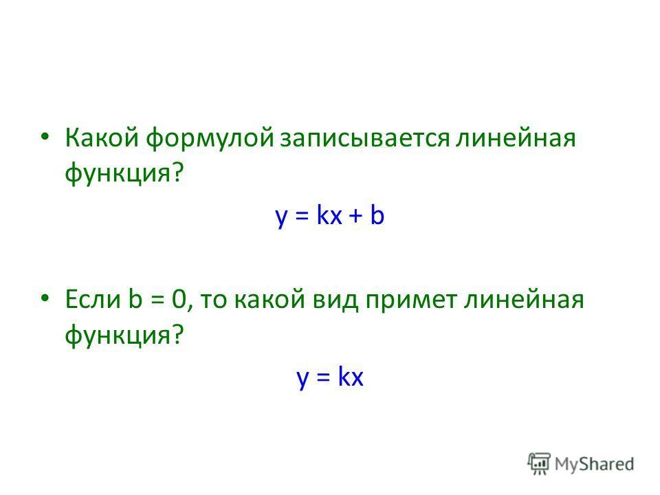 Какой формулой записывается линейная функция? y = kx + b Если b = 0, то какой вид примет линейная функция? y = kx