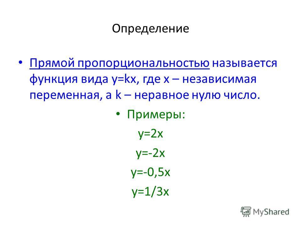 Определение Прямой пропорциональностью называется функция вида y=kx, где x – независимая переменная, а k – неравное нулю число. Примеры: y=2x y=-2x y=-0,5x y=1/3x