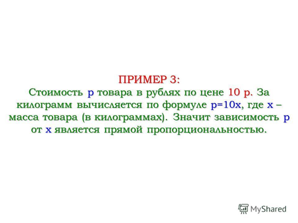 ПРИМЕР 3: Стоимость p товара в рублях по цене 10 р. За килограмм вычисляется по формуле p=10x, где x – масса товара (в килограммах). Значит зависимость p от x является прямой пропорциональностью.