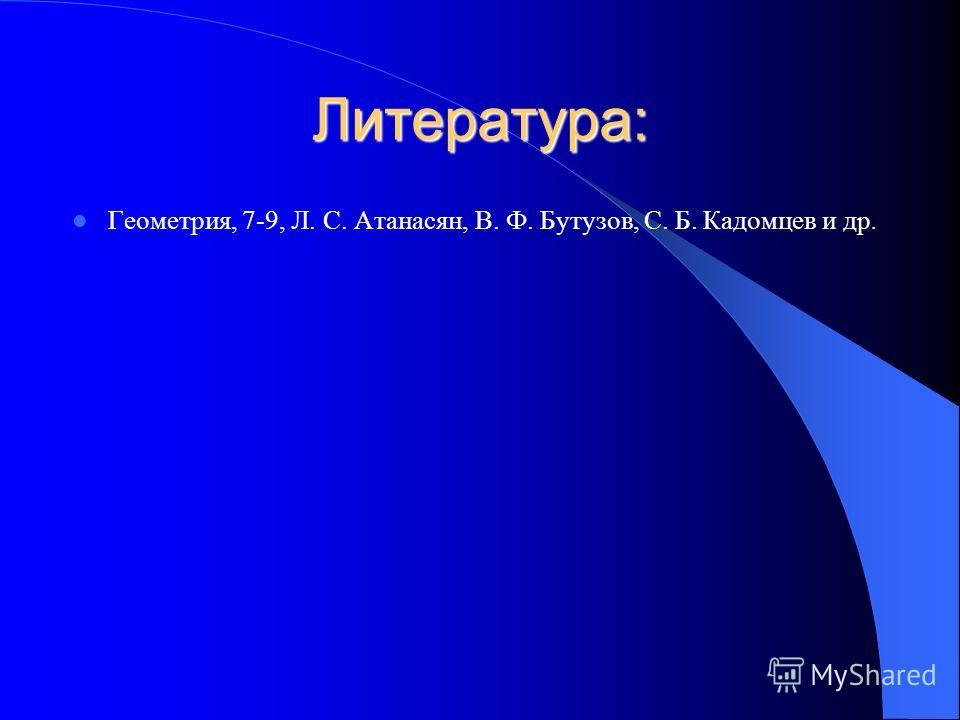 Литература: Геометрия, 7-9, Л. С. Атанасян, В. Ф. Бутузов, С. Б. Кадомцев и др.