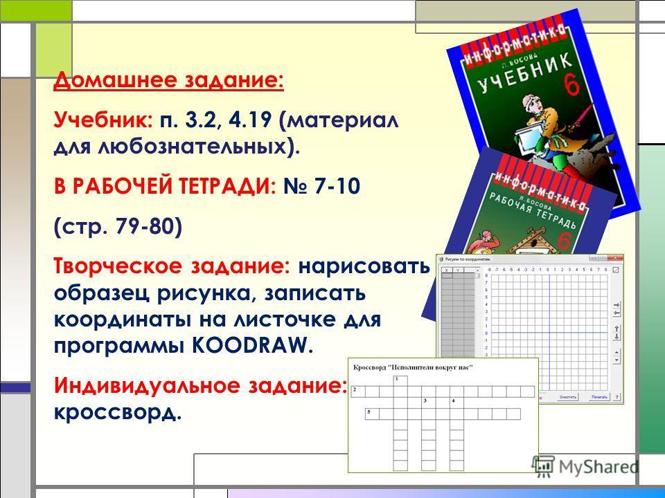 Домашнее задание: Учебник: п. 3.2, 4.19 (материал для любознательных). В РАБОЧЕЙ ТЕТРАДИ: 7-10 (стр. 79-80) Творческое задание: нарисовать образец рисунка, записать координаты на листочке для программы KOODRAW. Индивидуальное задание: кроссворд.