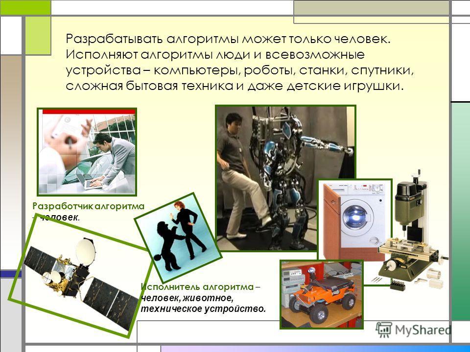 Разрабатывать алгоритмы может только человек. Исполняют алгоритмы люди и всевозможные устройства – компьютеры, роботы, станки, спутники, сложная бытовая техника и даже детские игрушки. Разработчик алгоритма – человек. Исполнитель алгоритма – человек,