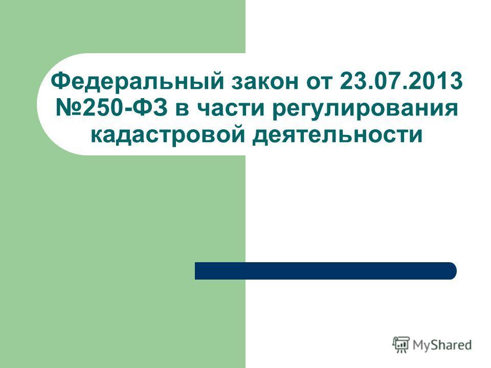 Федеральный закон от 23.07.2013 250-ФЗ в части регулирования кадастровой деятельности