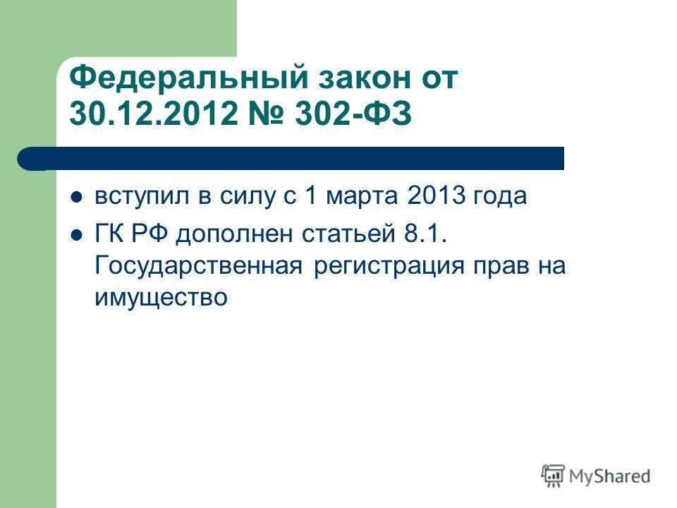 Федеральный закон от 30.12.2012 302-ФЗ вступил в силу с 1 марта 2013 года ГК РФ дополнен статьей 8.1. Государственная регистрация прав на имущество