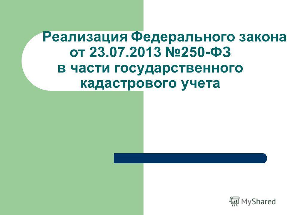 Реализация Федерального закона от 23.07.2013 250-ФЗ в части государственного кадастрового учета