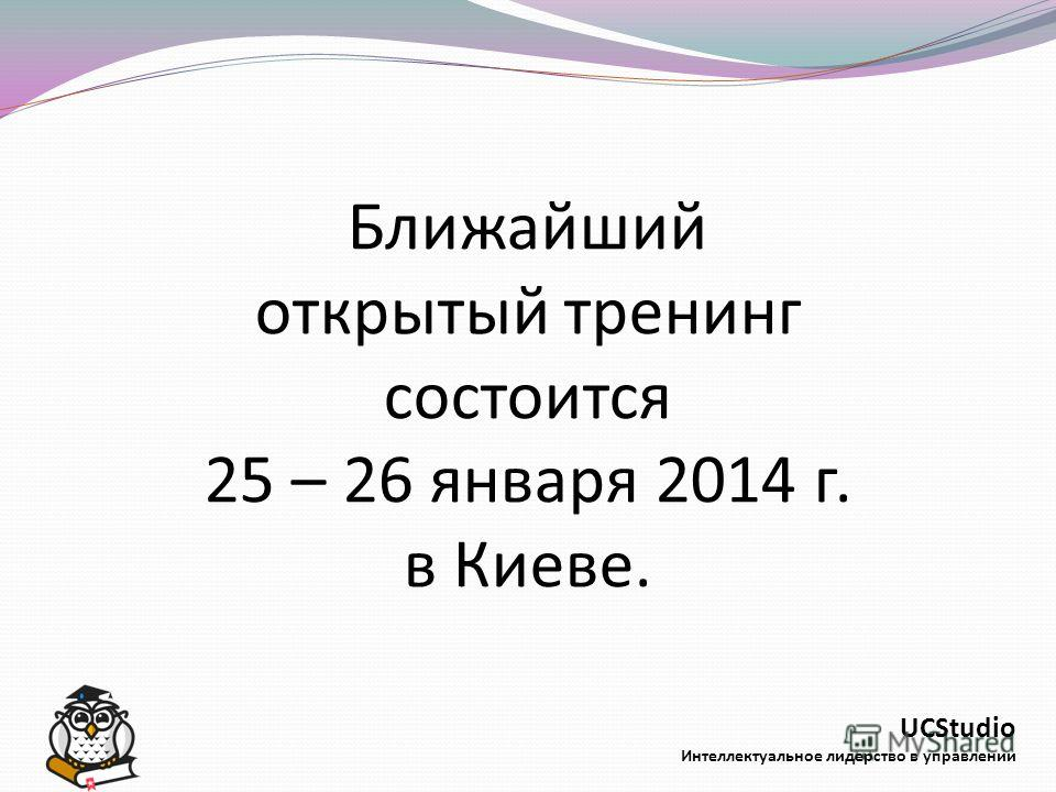 UCStudio Интеллектуальное лидерство в управлении Ближайший открытый тренинг состоится 25 – 26 января 2014 г. в Киеве.