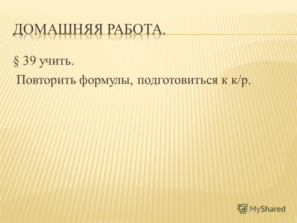 § 39 учить. Повторить формулы, подготовиться к к/р.