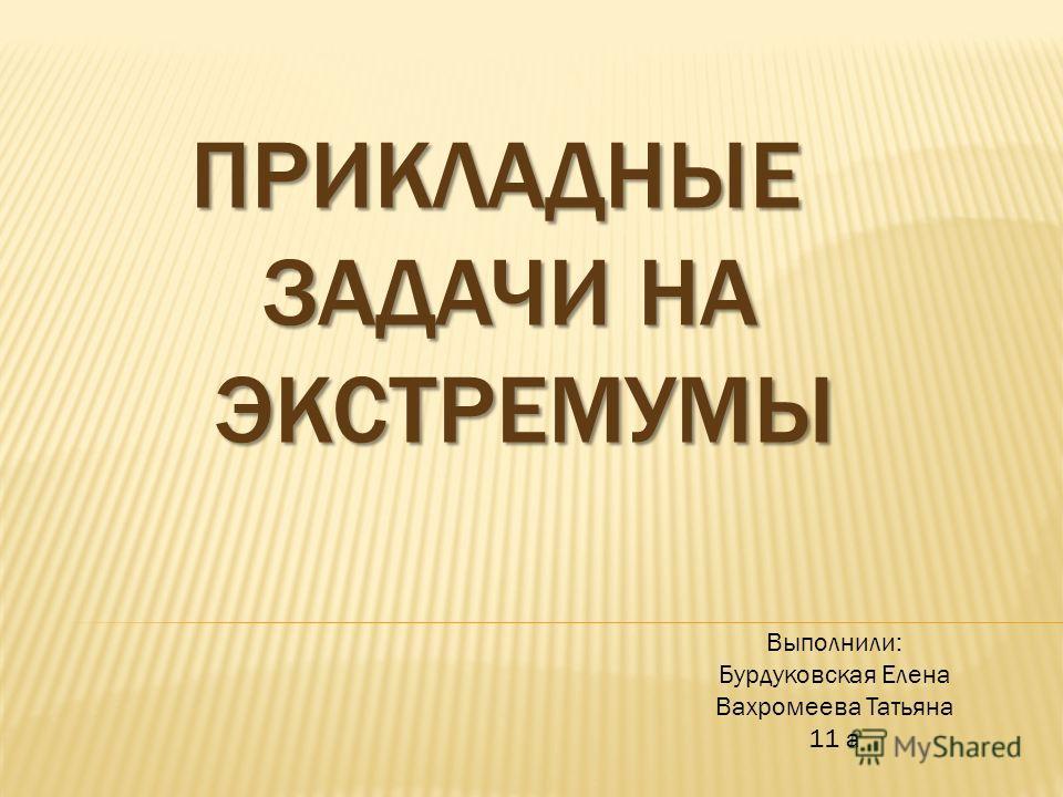 ПРИКЛАДНЫЕ ЗАДАЧИ НА ЭКСТРЕМУМЫ ПРИКЛАДНЫЕ ЗАДАЧИ НА ЭКСТРЕМУМЫ Выполнили: Бурдуковская Елена Вахромеева Татьяна 11 а