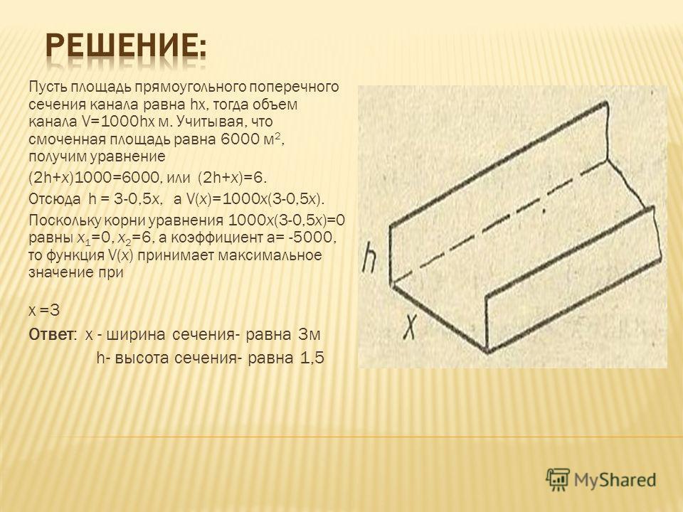 Пусть площадь прямоугольного поперечного сечения канала равна hх, тогда объем канала V=1000hх м. Учитывая, что смоченная площадь равна 6000 м 2, получим уравнение (2h+х)1000=6000, или (2h+х)=6. Отсюда h = 3-0,5 х, а V(х)=1000 х(3-0,5 х). Поскольку ко