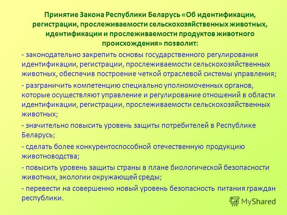 Принятие Закона Республики Беларусь «Об идентификации, регистрации, прослеживаемости сельскохозяйственных животных, идентификации и прослеживаемости продуктов животного происхождения» позволит: - законодательно закрепить основы государственного регул
