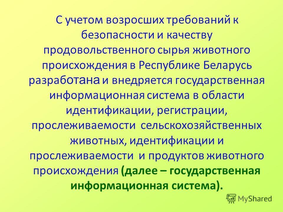 С учетом возросших требований к безопасности и качеству продовольственного сырья животного происхождения в Республике Беларусь разраб отана и внедряется государственная информационная система в области идентификации, регистрации, прослеживаемости сел