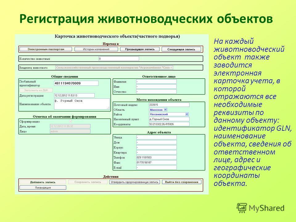 Регистрация животноводческих объектов На каждый животноводческий объект также заводится электронная карточка учета, в которой отражаются все необходимые реквизиты по данному объекту: идентификатор GLN, наименование объекта, сведения об ответственном