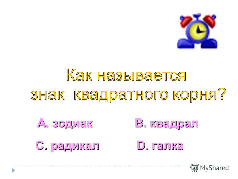 А. зодиак С. радикал В. квадрал D. галка