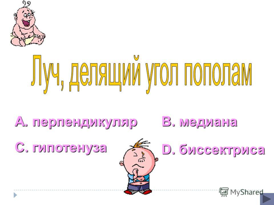 А. перпендикуляр С. гипотенуза В. медиана D. биссектриса