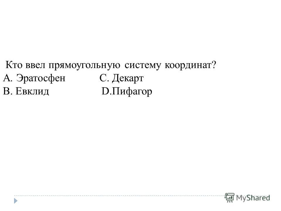 Кто ввел прямоугольную систему координат? A. Эратосфен C. Декарт B. Евклид D.Пифагор