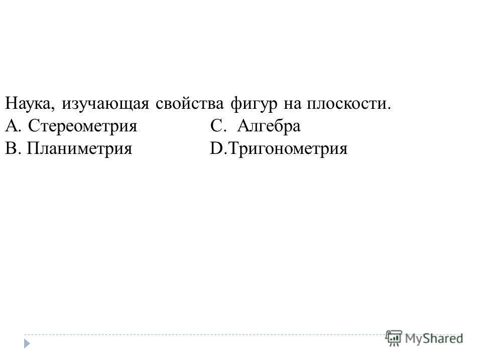 Наука, изучающая свойства фигур на плоскости. A. Стереометрия C. Алгебра B. Планиметрия D.Тригонометрия