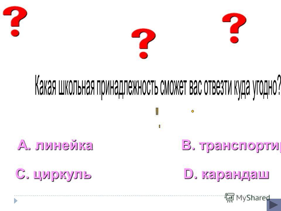 А. линейка С. циркуль В. транспортир D. карандаш