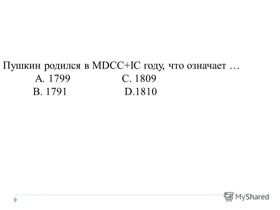 Пушкин родился в МDCC+IС году, что означает … A. 1799 C. 1809 B. 1791 D.1810