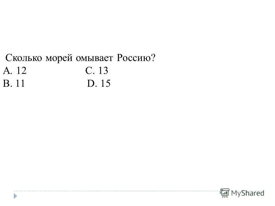 Сколько морей омывает Россию? A. 12 C. 13 B. 11 D. 15
