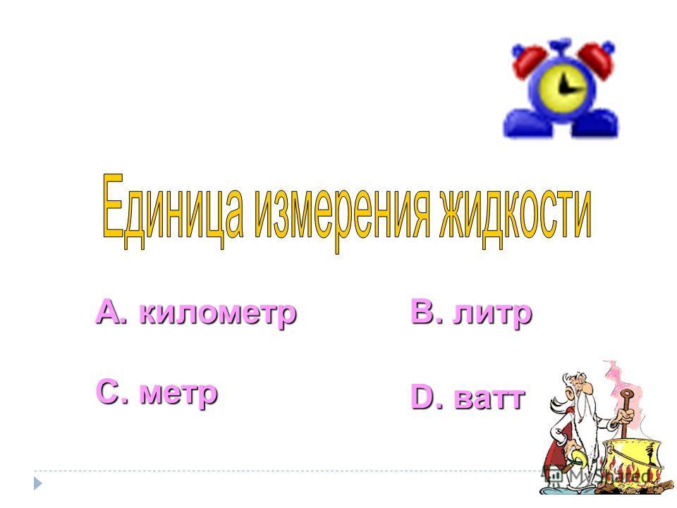 А. километр С. метр В. литр D. ватт