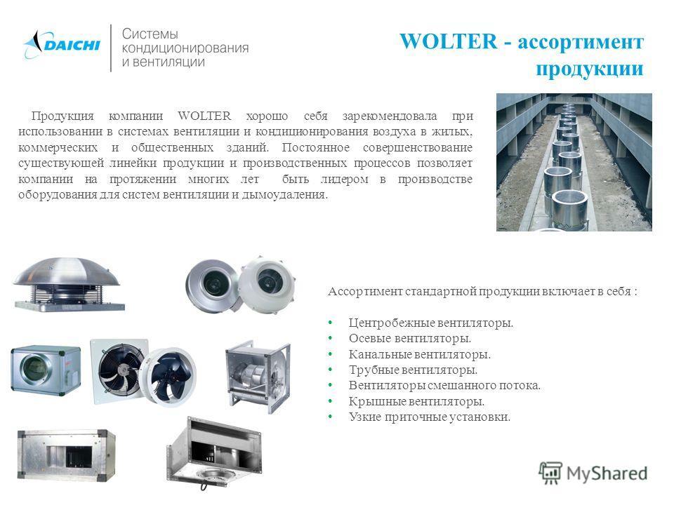 WOLTER - ассортимент продукции Продукция компании WOLTER хорошо себя зарекомендовала при использовании в системах вентиляции и кондиционирования воздуха в жилых, коммерческих и общественных зданий. Постоянное совершенствование существующей линейки пр