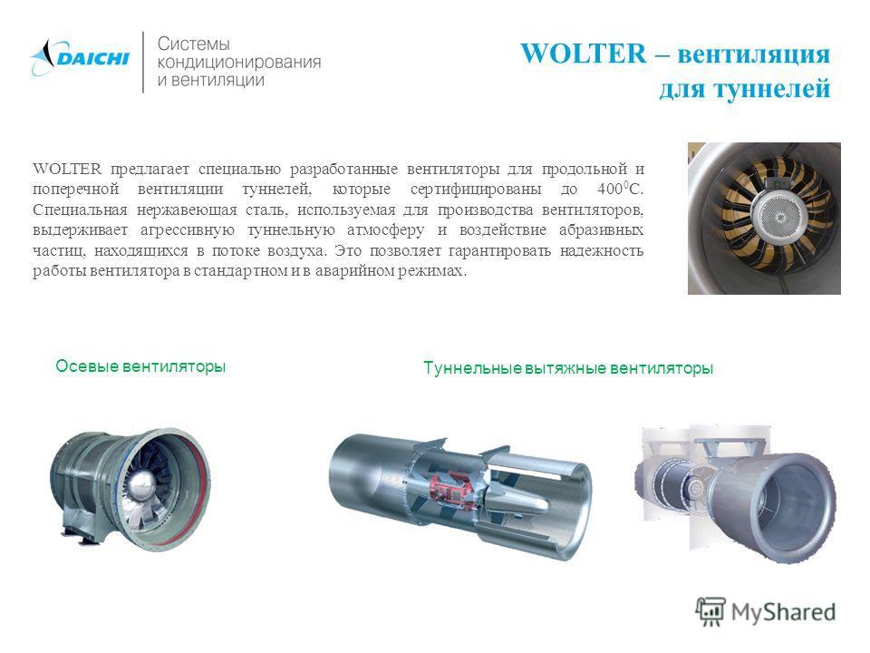 WOLTER – вентиляция для туннелей WOLTER предлагает специально разработанные вентиляторы для продольной и поперечной вентиляции туннелей, которые сертифицированы до 400 0 С. Специальная нержавеющая сталь, используемая для производства вентиляторов, вы