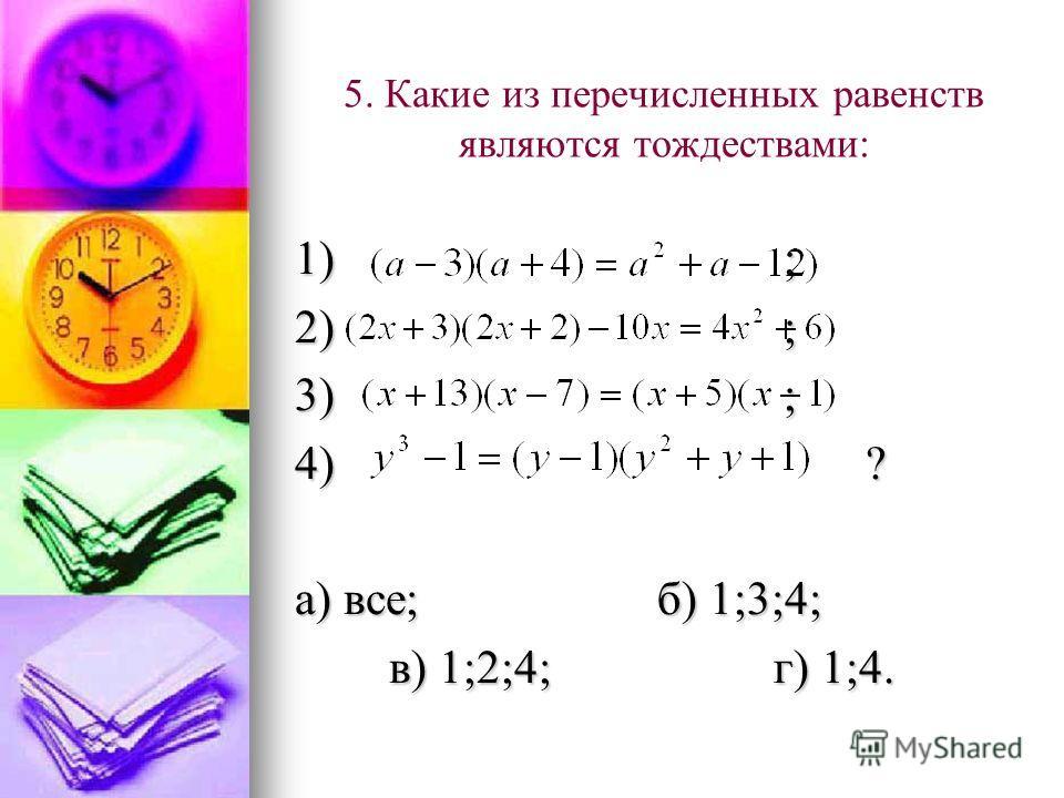 5. Какие из перечисленных равенств являются тождествами: 1) ; 2) ; 3) ; 4) ? а) все; б) 1;3;4; в) 1;2;4; г) 1;4. в) 1;2;4; г) 1;4.