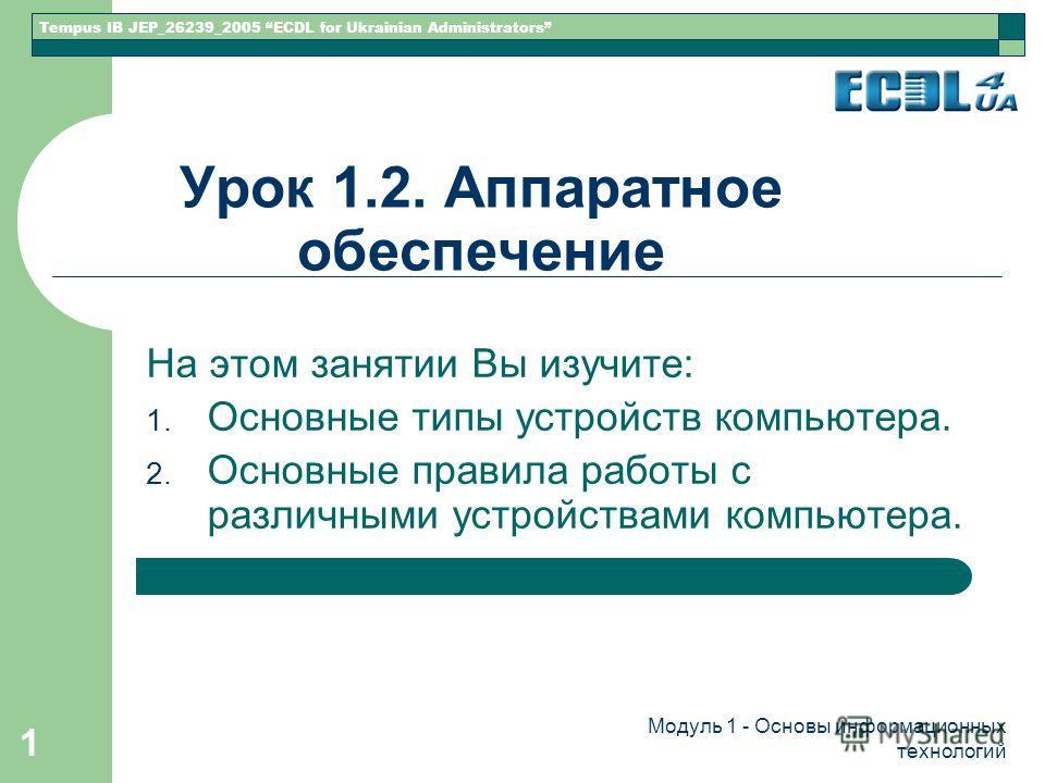 Tempus IB JEP_26239_2005 ECDL for Ukrainian Administrators Модуль 1 - Основы информационных технологий 1 Урок 1.2. Аппаратное обеспечение На этом занятии Вы изучите: 1. Основные типы устройств компьютера. 2. Основные правила работы с различными устро