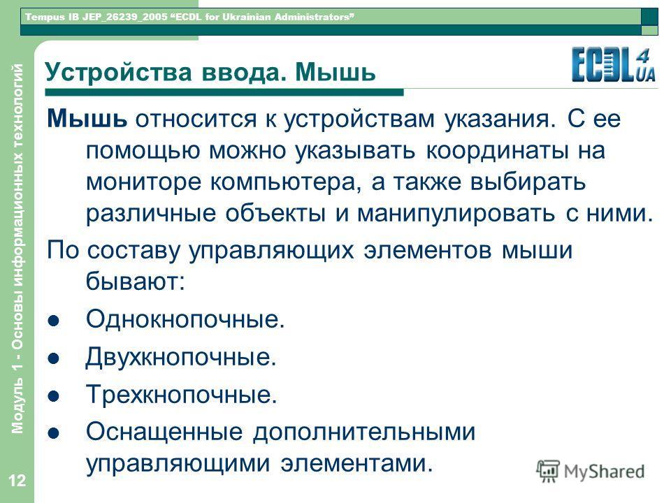 Tempus IB JEP_26239_2005 ECDL for Ukrainian Administrators Модуль 1 - Основы информационных технологий 12 Устройства ввода. Мышь Мышь относится к устройствам указания. С ее помощью можно указывать координаты на мониторе компьютера, а также выбирать р