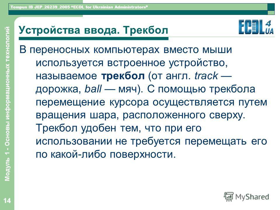 Tempus IB JEP_26239_2005 ECDL for Ukrainian Administrators Модуль 1 - Основы информационных технологий 14 Устройства ввода. Трекбол В переносных компьютерах вместо мыши используется встроенное устройство, называемое трекбол (от англ. track дорожка, b