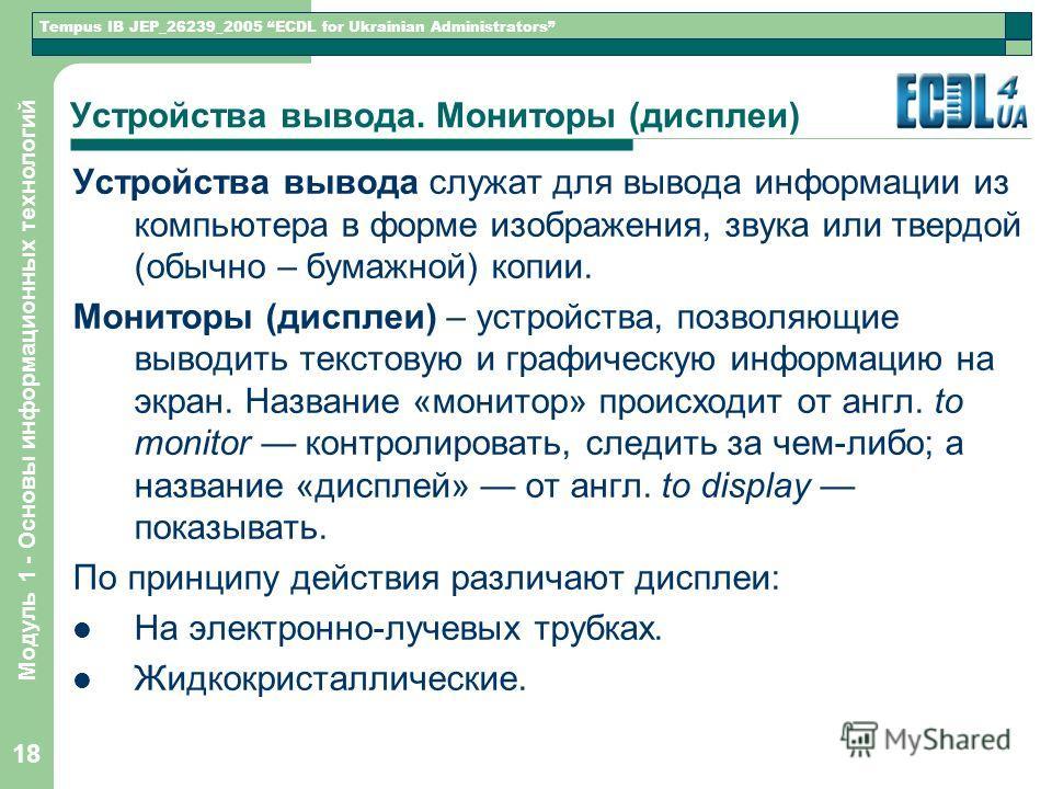 Tempus IB JEP_26239_2005 ECDL for Ukrainian Administrators Модуль 1 - Основы информационных технологий 18 Устройства вывода. Мониторы (дисплеи) Устройства вывода служат для вывода информации из компьютера в форме изображения, звука или твердой (обычн