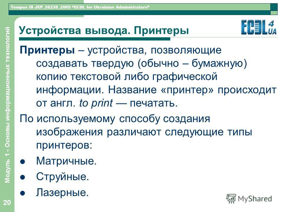 Tempus IB JEP_26239_2005 ECDL for Ukrainian Administrators Модуль 1 - Основы информационных технологий 20 Устройства вывода. Принтеры Принтеры – устройства, позволяющие создавать твердую (обычно – бумажную) копию текстовой либо графической информации
